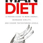 The Man Diet: A Proven Guide to More Energy, Increased Virility, And Higher Testosterone Levels