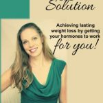 The Female Fat Solution: Achieving lasting weight loss by getting your hormones to work for you!