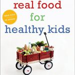 Real Food for Healthy Kids: 200+ Easy, Wholesome Recipes
