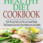The Healthy Diet Cookbook: Over 100 Low Carb, Low Fat, Low Sugar Recipes That Everyone Can Use to Stay Healthy and Lose Weight (Low Carb Cookbook, Low … Low Fat Cookbook, Healthy Diet Plan)