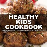 Healthy Kids Cookbook: Over 305 Quick & Easy Gluten Free Low Cholesterol Whole Foods Recipes full of Antioxidants & Phytochemicals (Healthy Kids Natural Weight Loss Transformation Book 14)