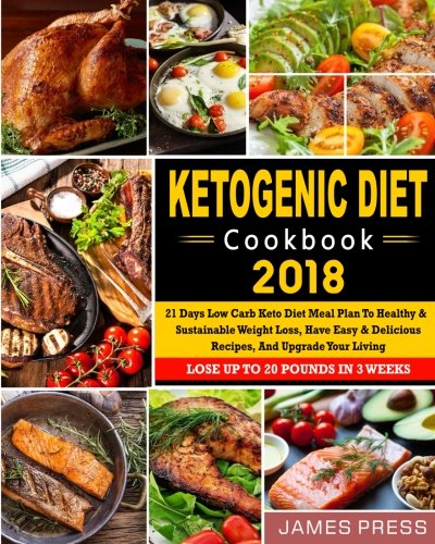 Ketogenic Diet Cookbook 2018: 21 Days Low Carb Keto Diet Meal Plan To Healthy And Sustainable Weight Loss, Have Easy & Delicious Recipes, And Upgrade … Newest Low Carb Ketogenic Diet Cookbook)